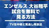 大谷翔平エンゼルス生中継 試合 見る方法 ネット配信 登板 予定 いつやる